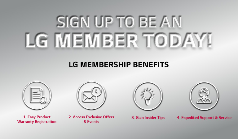 SIGN UP TO BE A LG MEMBER TODAY! LG MEMBERSHIP BENEFITS 1. Easy Product Warranty Registration 2. Access Exclusive Offers & Events 3. Gain Insider tips 4. Expedited Support $ Service