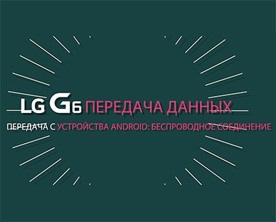 LG G6 передача данных с устройства Android: беспроводное соединение