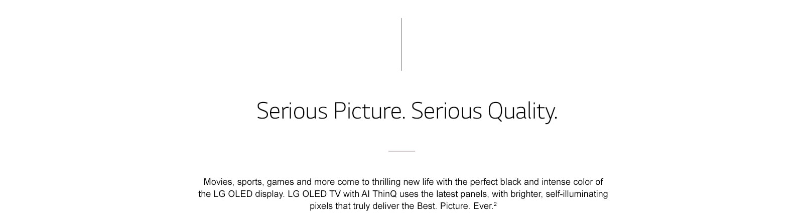 Serious Picture. Serious Quality. - A television should make everyone stop and take notice. Whether it's enjoying your favorite shows and movies or impressing your friends, experience the unrivaled picture quality of the LG OLED.