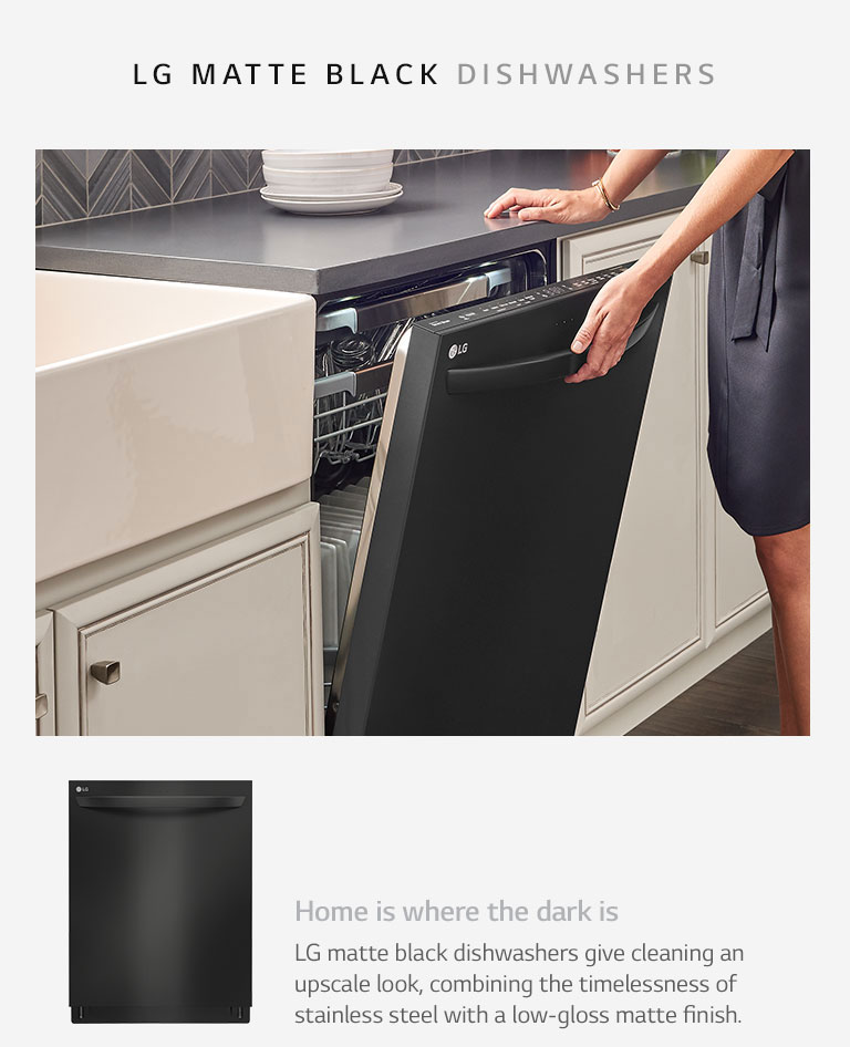Home is where the dark is. LG matte black dishwashers give cleaning an upscale look, combining the timelessness of stainless steel with a low-gloss matte finish.
