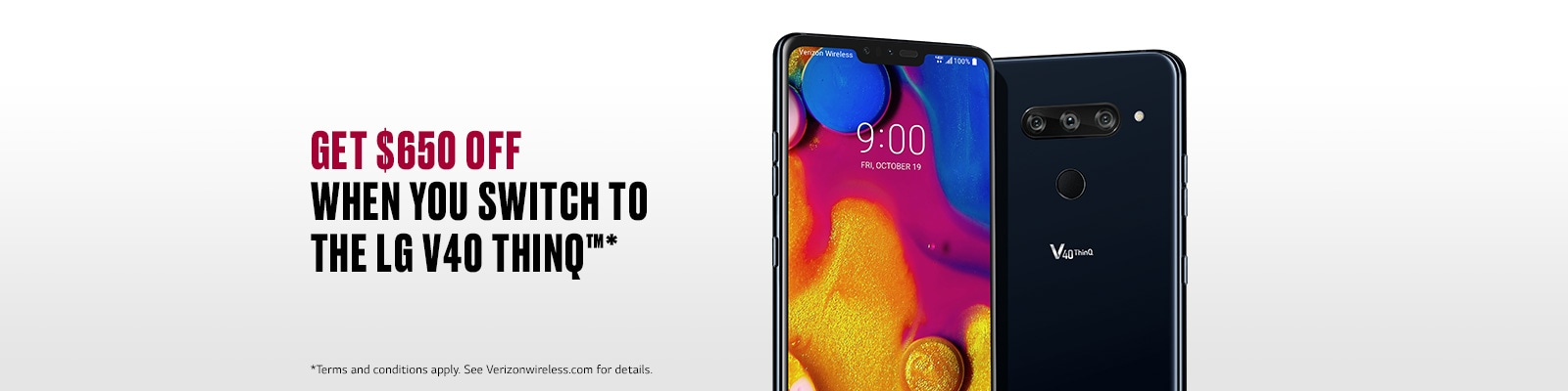 GET $650 OFF WHEN YOU SWITCH TO THE LG V40 THINQ. Terms and conditions apply. See Verizonwireless.com for details.